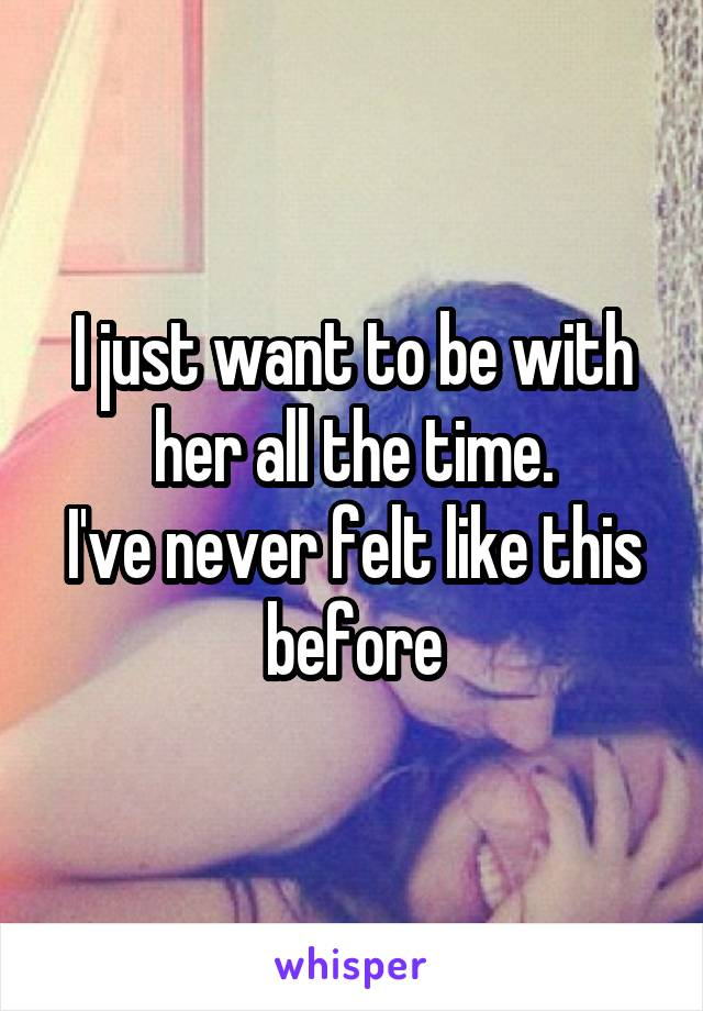 I just want to be with her all the time. I've never felt like this before