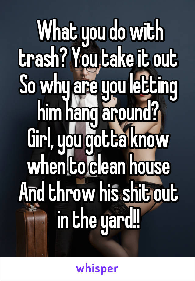 What you do with trash? You take it out So why are you letting him hang around? Girl, you gotta know when to clean house And throw his shit out in the yard!!