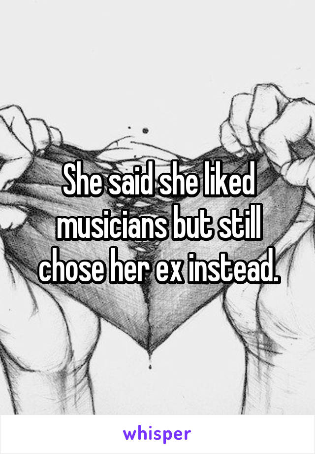 She said she liked musicians but still chose her ex instead.
