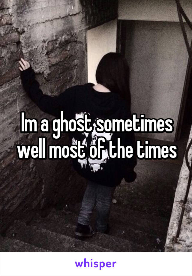 Im a ghost sometimes well most of the times