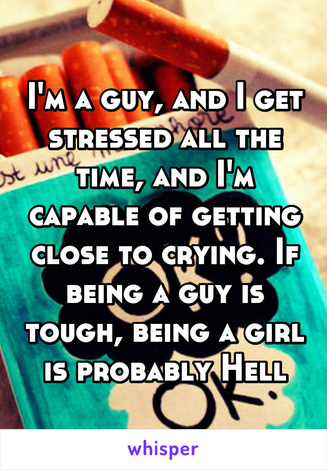 I'm a guy, and I get stressed all the time, and I'm capable of getting close to crying. If being a guy is tough, being a girl is probably Hell