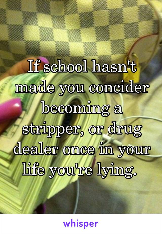 If school hasn't made you concider becoming a stripper, or drug dealer once in your life you're lying.