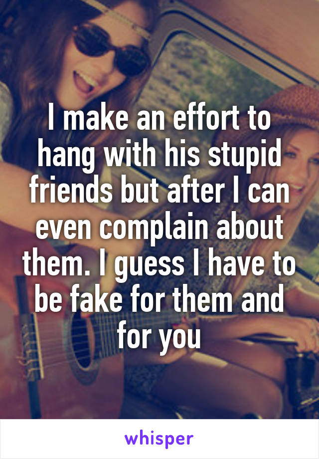 I make an effort to hang with his stupid friends but after I can even complain about them. I guess I have to be fake for them and for you