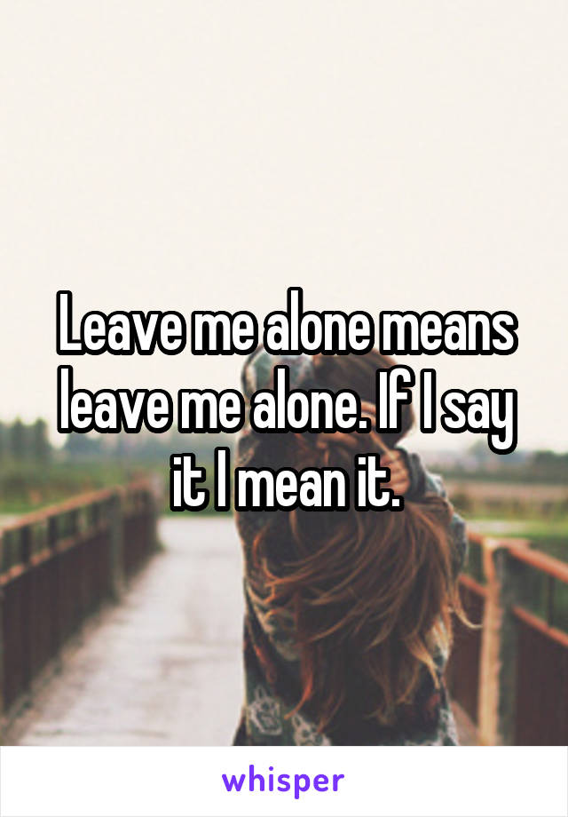 Leave me alone means leave me alone. If I say it I mean it.