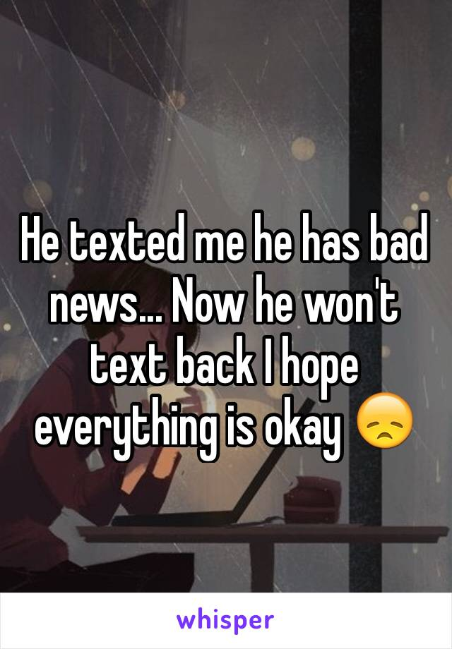 He texted me he has bad news... Now he won't text back I hope everything is okay 😞