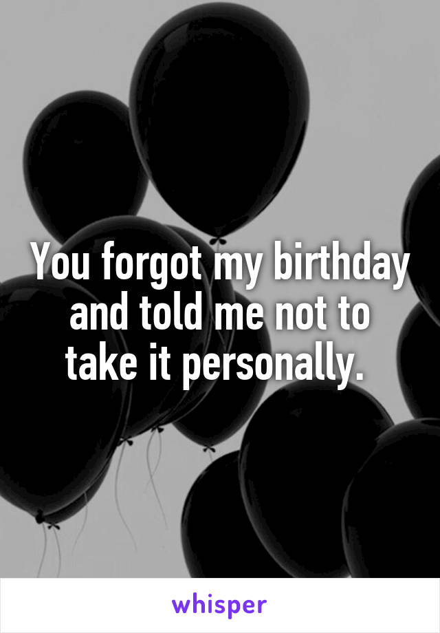 You forgot my birthday and told me not to take it personally.