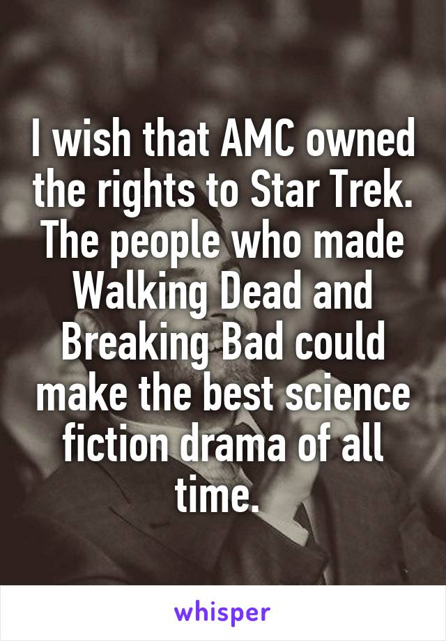 I wish that AMC owned the rights to Star Trek. The people who made Walking Dead and Breaking Bad could make the best science fiction drama of all time.