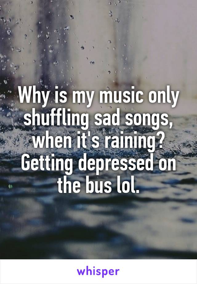Why is my music only shuffling sad songs, when it's raining? Getting depressed on the bus lol.