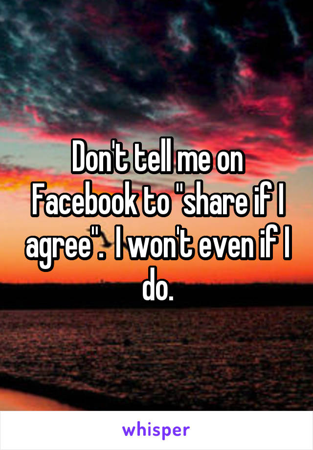 """Don't tell me on Facebook to """"share if I agree"""".  I won't even if I do."""