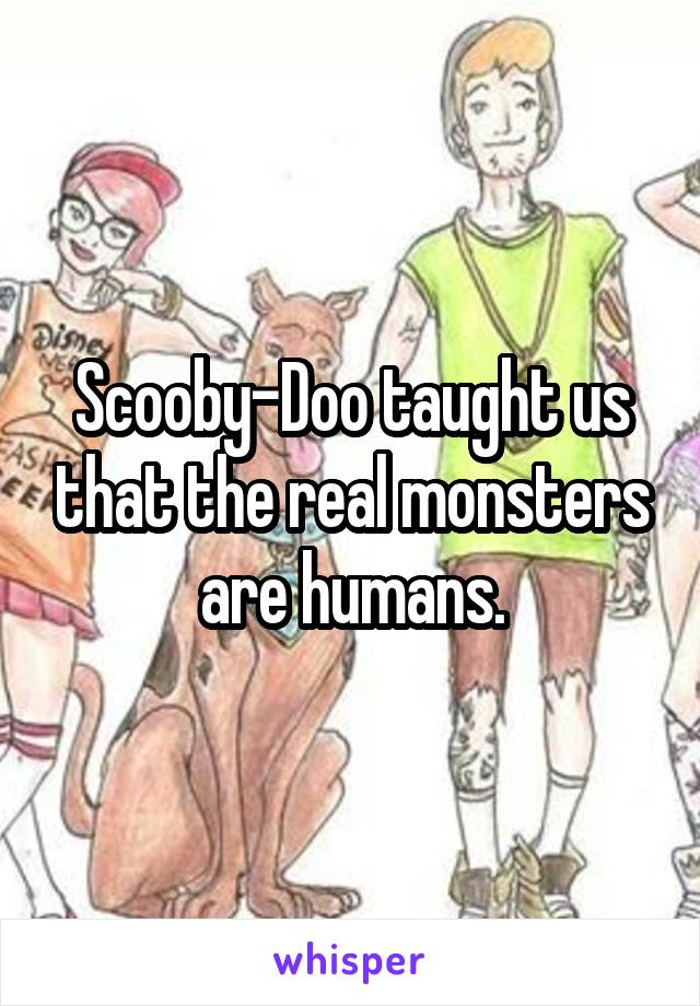 Scooby-Doo taught us that the real monsters are humans.