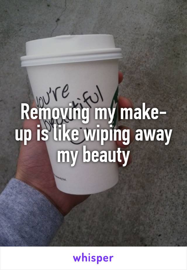 Removing my make- up is like wiping away my beauty