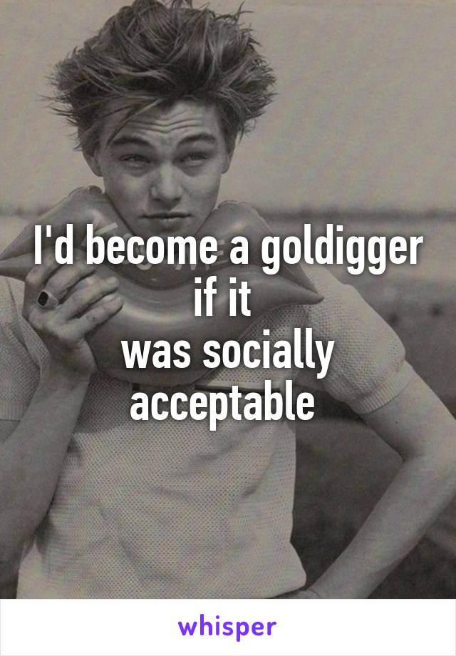 I'd become a goldigger if it  was socially acceptable