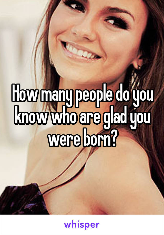 How many people do you know who are glad you were born?