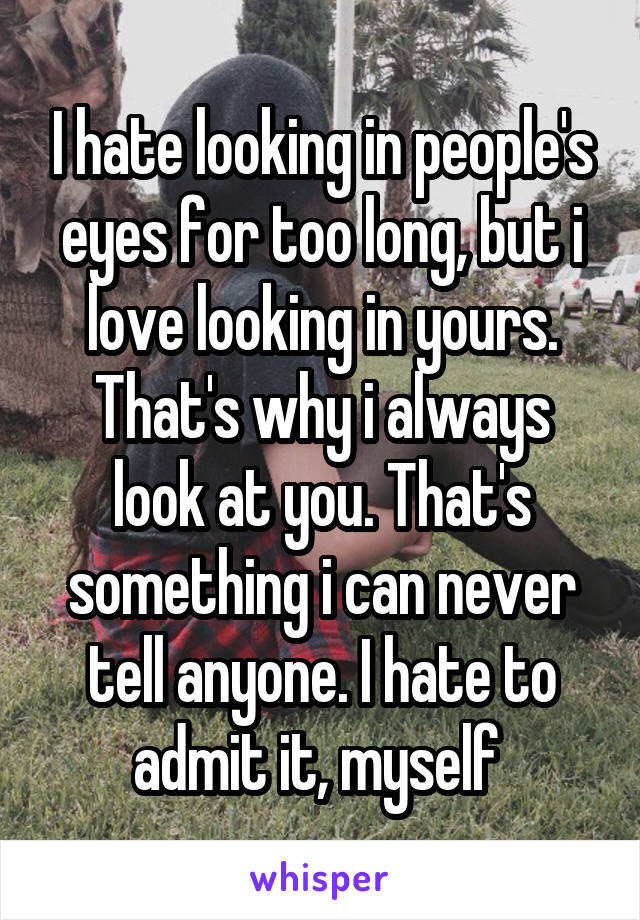 I hate looking in people's eyes for too long, but i love looking in yours. That's why i always look at you. That's something i can never tell anyone. I hate to admit it, myself