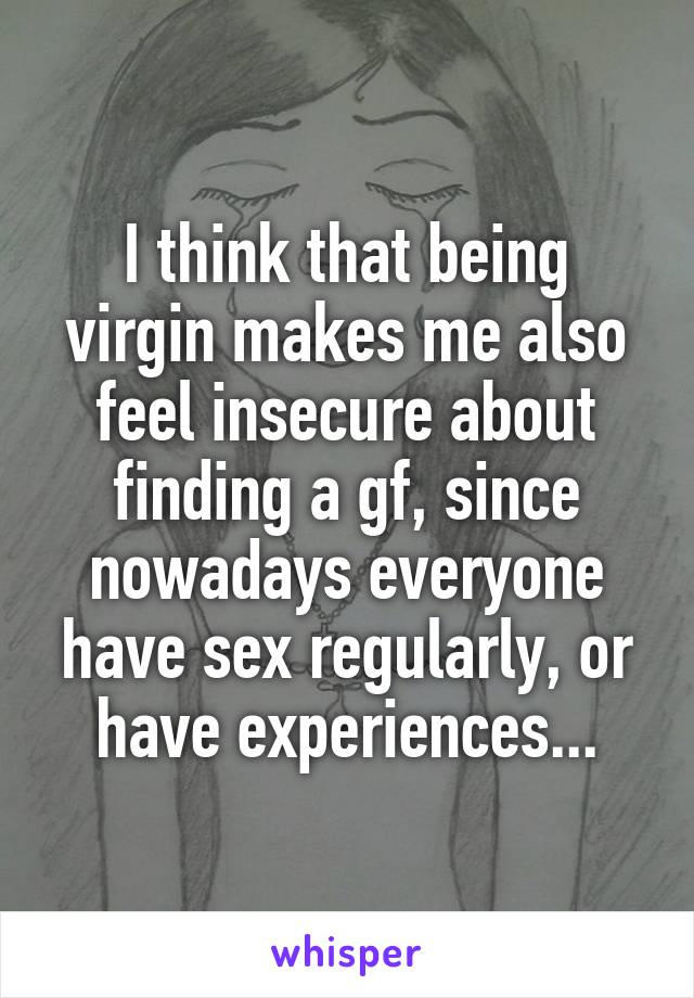 I think that being virgin makes me also feel insecure about finding a gf, since nowadays everyone have sex regularly, or have experiences...