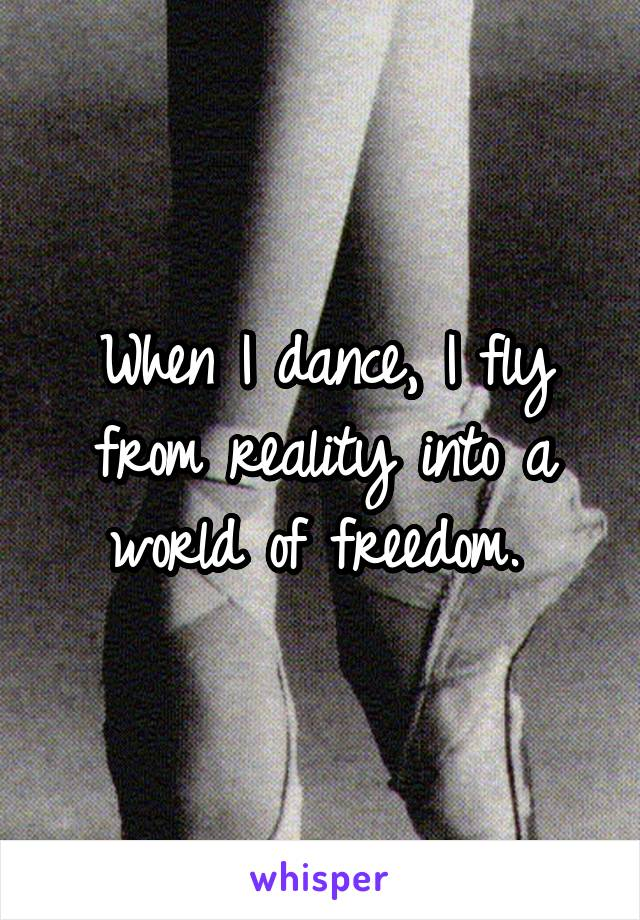 When I dance, I fly from reality into a world of freedom.