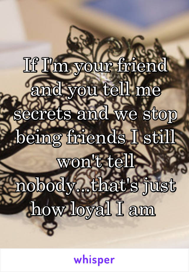 If I'm your friend and you tell me secrets and we stop being friends I still won't tell nobody...that's just how loyal I am