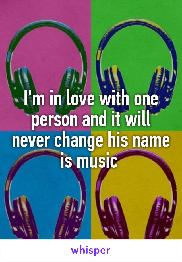 I'm in love with one person and it will never change his name is music