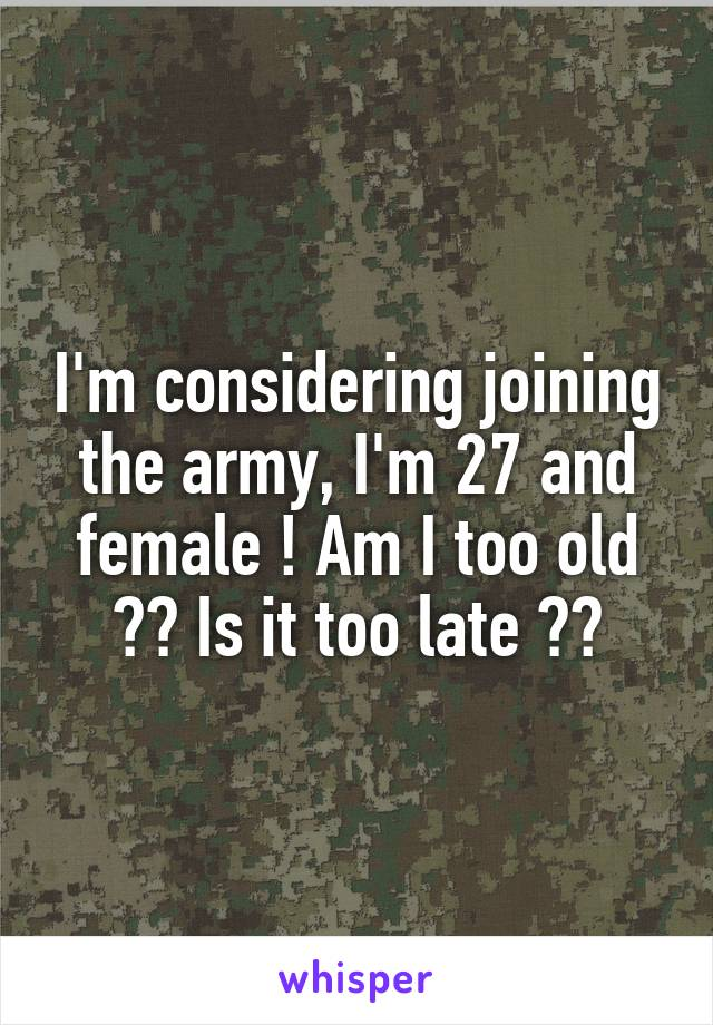I'm considering joining the army, I'm 27 and female ! Am I too old ?? Is it too late ??