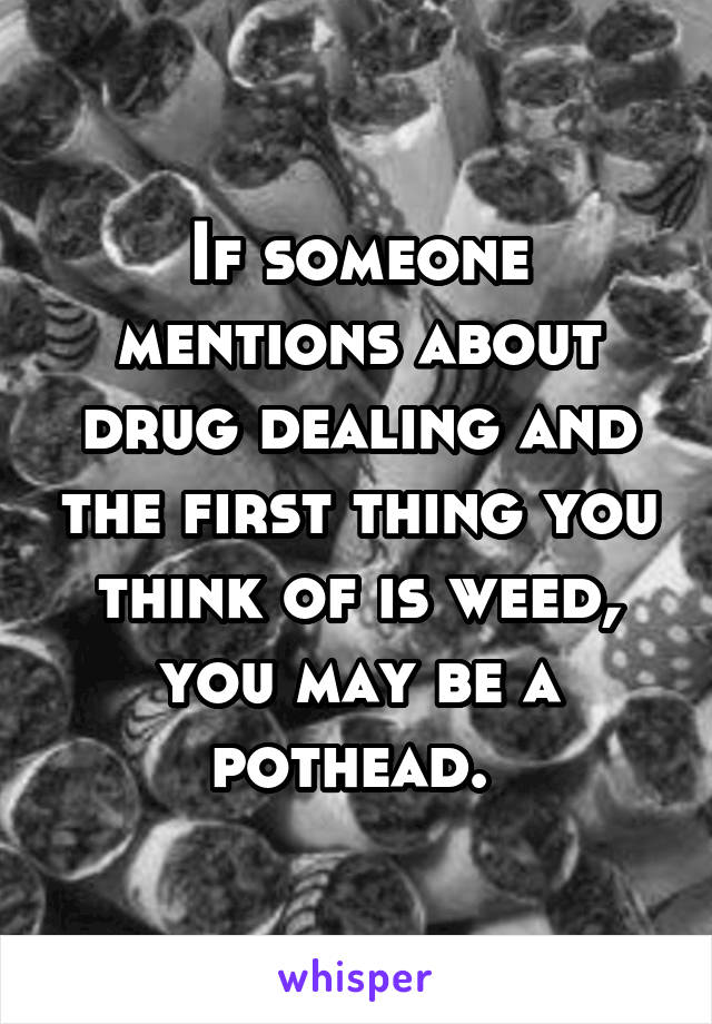 If someone mentions about drug dealing and the first thing you think of is weed, you may be a pothead.