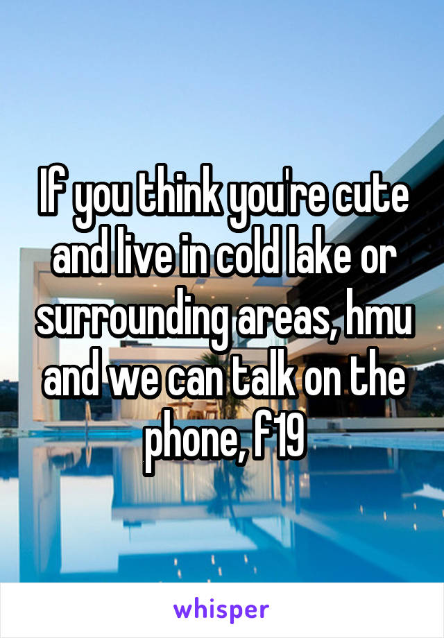 If you think you're cute and live in cold lake or surrounding areas, hmu and we can talk on the phone, f19