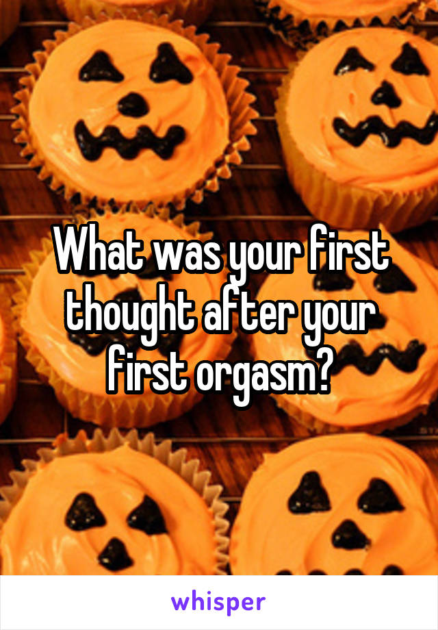 What was your first thought after your first orgasm?
