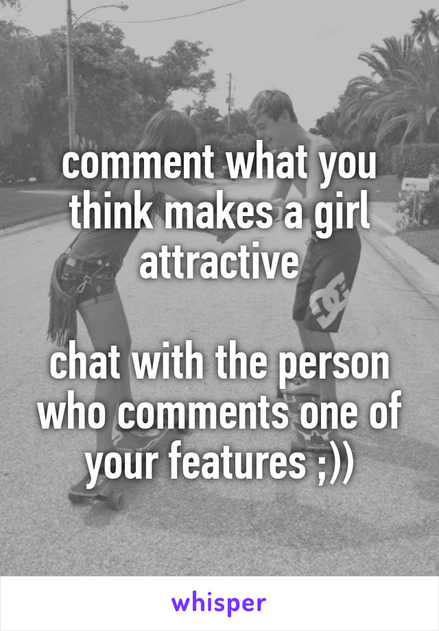 comment what you think makes a girl attractive  chat with the person who comments one of your features ;))