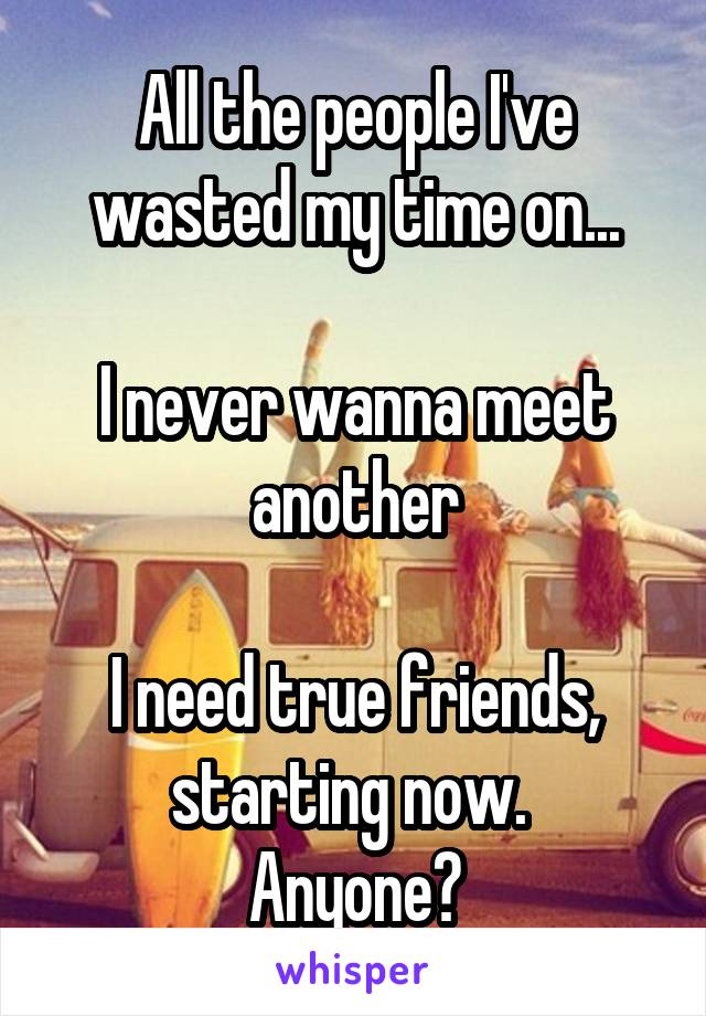 All the people I've wasted my time on...  I never wanna meet another  I need true friends, starting now.  Anyone?