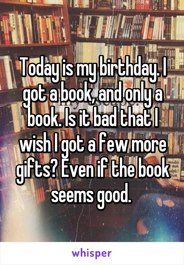 Today is my birthday. I got a book, and only a book. Is it bad that I wish I got a few more gifts? Even if the book seems good.