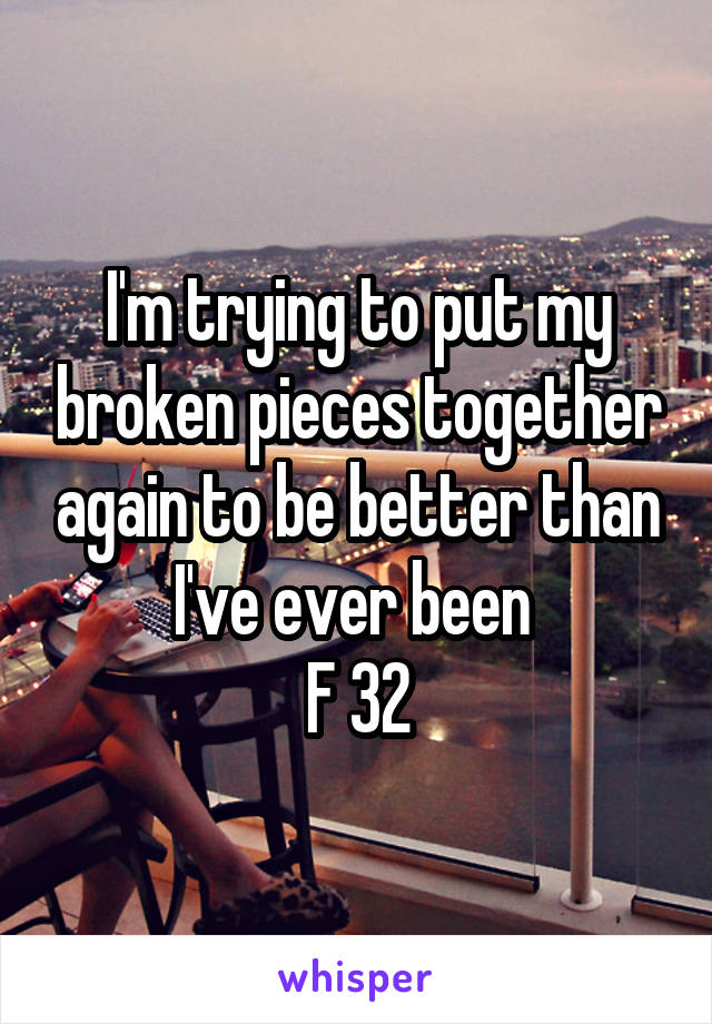 I'm trying to put my broken pieces together again to be better than I've ever been  F 32