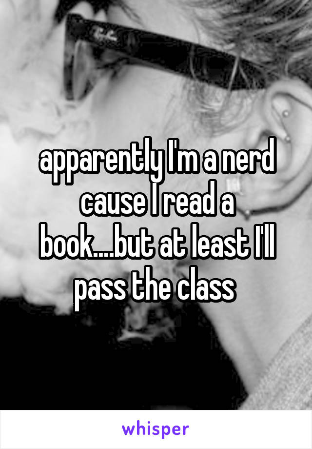 apparently I'm a nerd cause I read a book....but at least I'll pass the class
