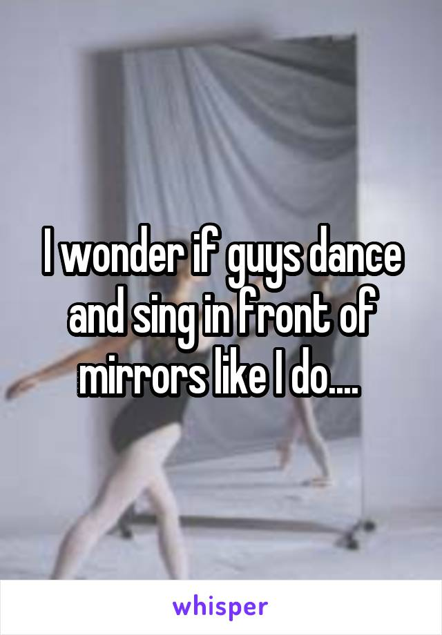 I wonder if guys dance and sing in front of mirrors like I do....