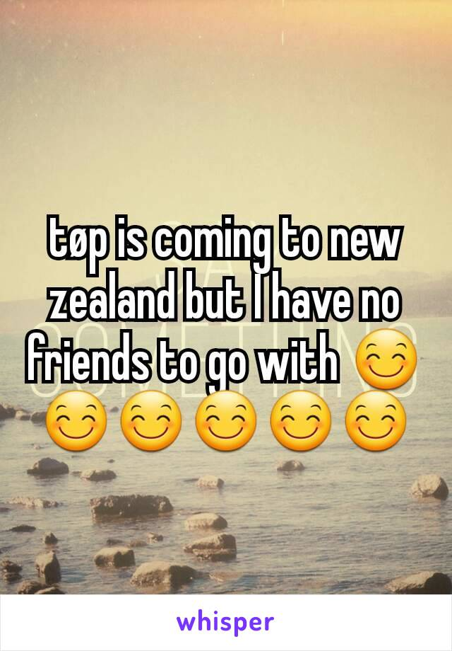 tøp is coming to new zealand but I have no friends to go with 😊😊😊😊😊😊