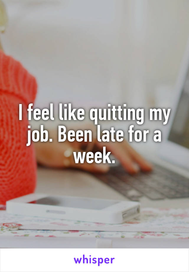 I feel like quitting my job. Been late for a week.
