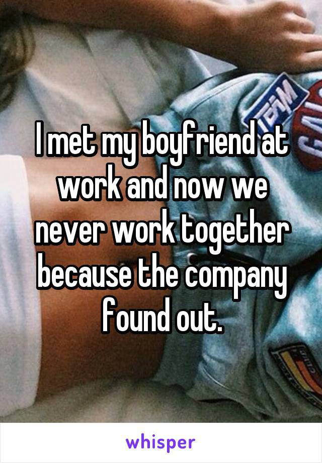 I met my boyfriend at work and now we never work together because the company found out.