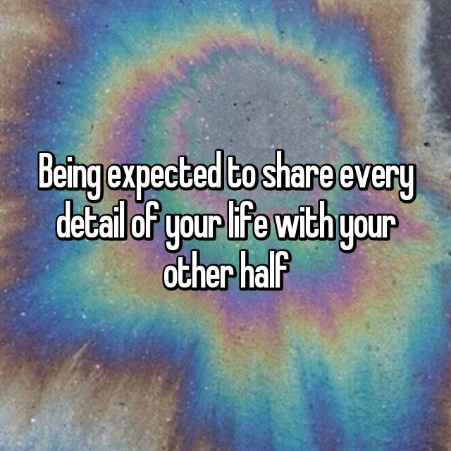Being expected to share every detail of your life with your other half