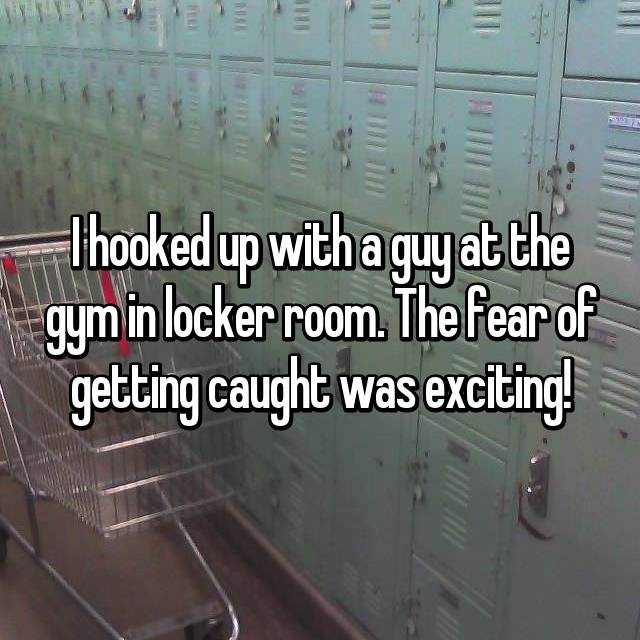 I hooked up with a guy at the gym in locker room. The fear of getting caught was exciting!
