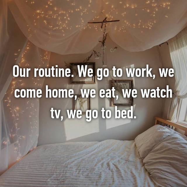 Our routine. We go to work, we come home, we eat, we watch tv, we go to bed.