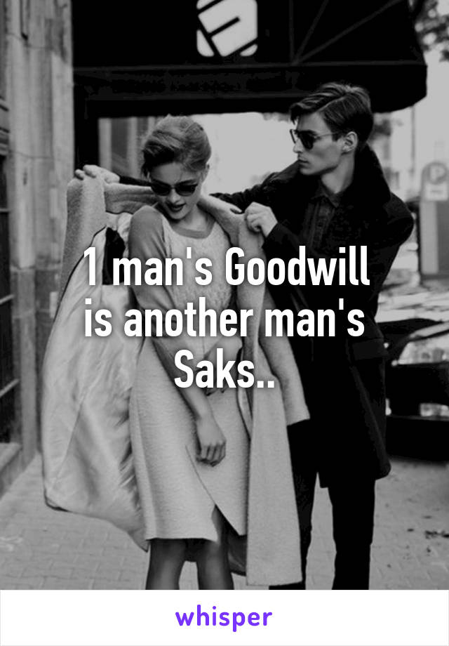 1 man's Goodwill is another man's Saks..