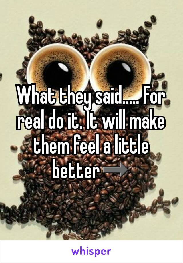 What they said..... For real do it. It will make them feel a little better➡