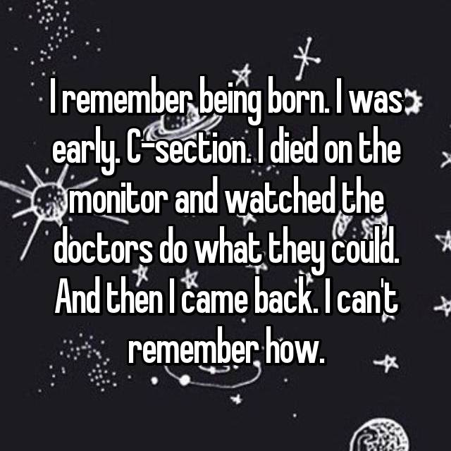 I remember being born. I was early. C-section. I died on the monitor and watched the doctors do what they could. And then I came back. I can't remember how.