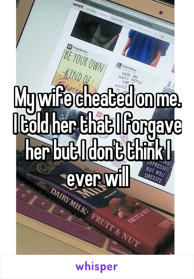 My wife cheated on me. I told her that I forgave her but I don't think I ever will