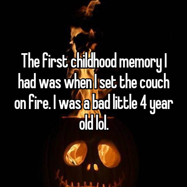 The first childhood memory I had was when I set the couch on fire. I was a bad little 4 year old lol.