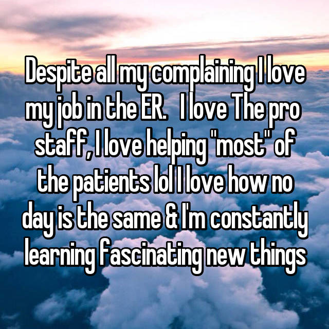 "Despite all my complaining I love my job in the ER.   I love The pro  staff, I love helping ""most"" of the patients lol I love how no day is the same & I'm constantly learning fascinating new things"