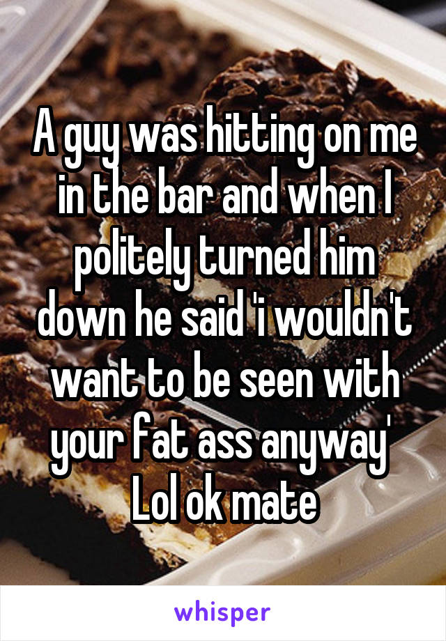 A guy was hitting on me in the bar and when I politely turned him down he said 'i wouldn't want to be seen with your fat ass anyway'  Lol ok mate
