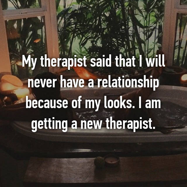 My therapist said that I will never have a relationship because of my looks. I am getting a new therapist.
