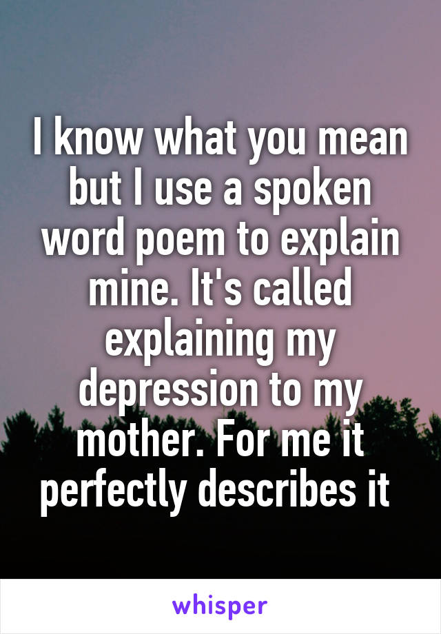 I Know What You Mean But I Use A Spoken Word Poem To Explain Mine Its