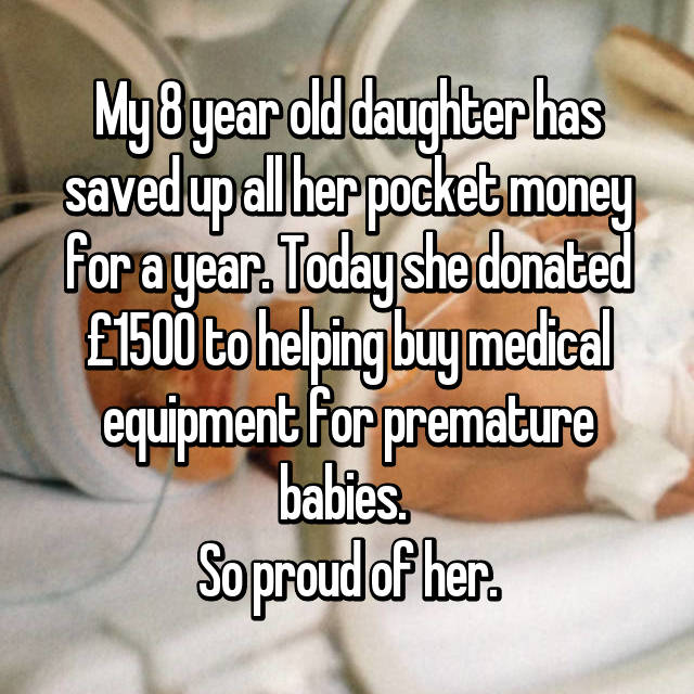 My 8 year old daughter has saved up all her pocket money for a year. Today she donated £1500 to helping buy medical equipment for premature babies.  So proud of her.