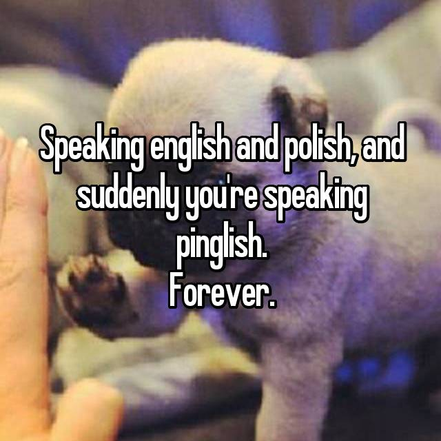 Speaking english and polish, and suddenly you're speaking pinglish. Forever.