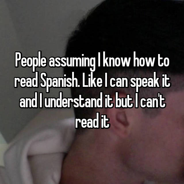 People assuming I know how to read Spanish. Like I can speak it and I understand it but I can't read it